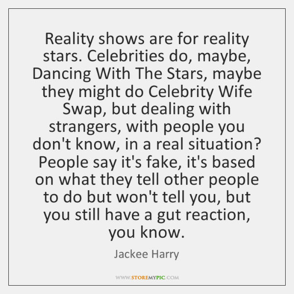 Reality shows are for reality stars. Celebrities do, maybe, Dancing With The ...