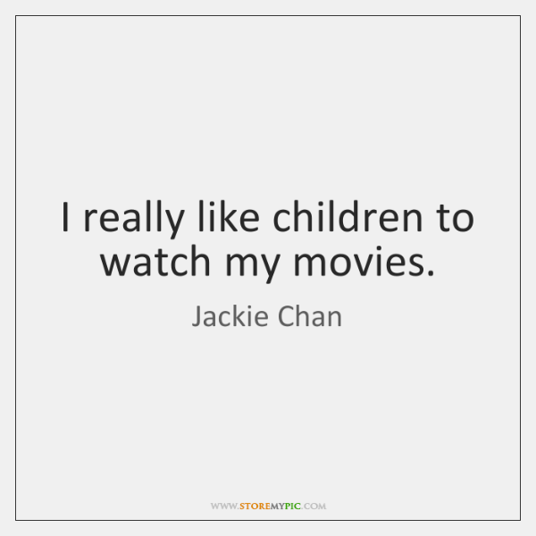 I really like children to watch my movies.
