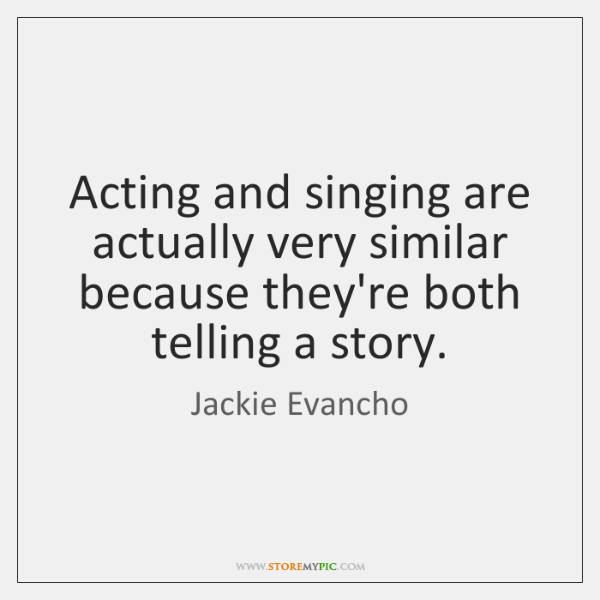 Acting and singing are actually very similar because they're both telling a ...