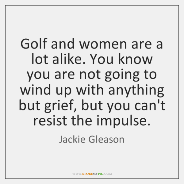 Golf and women are a lot alike. You know you are not ...