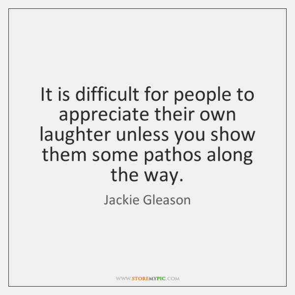 It is difficult for people to appreciate their own laughter unless you ...