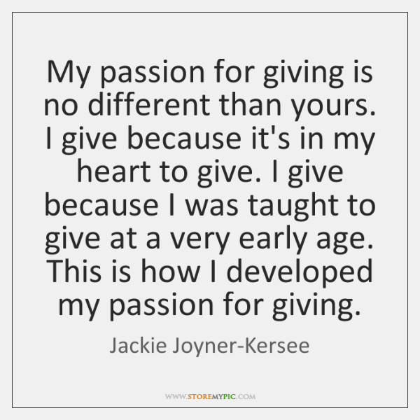My passion for giving is no different than yours. I give because ...