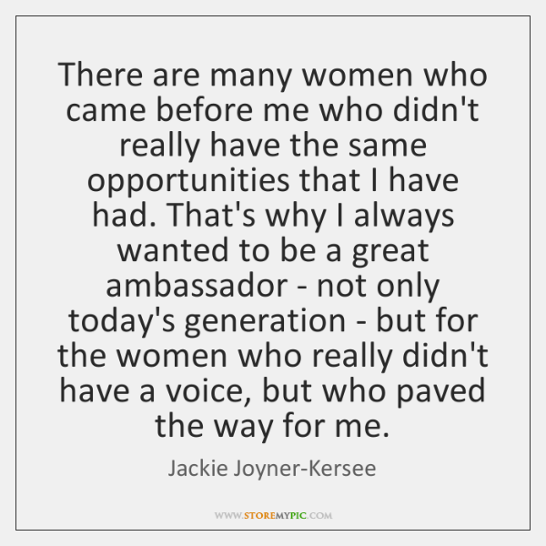 There are many women who came before me who didn't really have ...