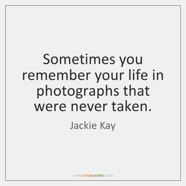 Sometimes you remember your life in photographs that were never taken.