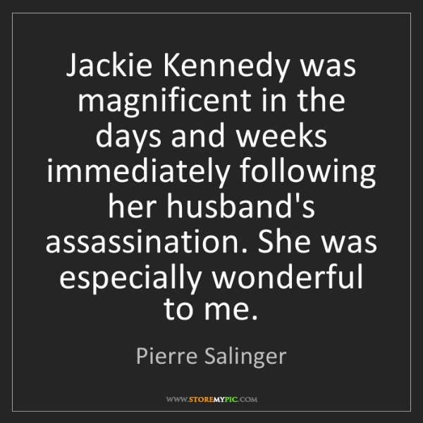 Pierre Salinger: Jackie Kennedy was magnificent in the days and weeks...