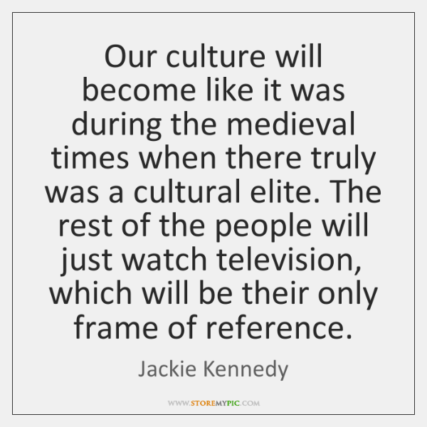 Our culture will become like it was during the medieval times when ...