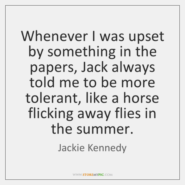 Whenever I was upset by something in the papers, Jack always told ...