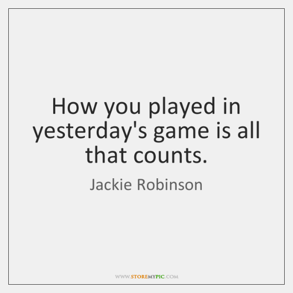 How you played in yesterday's game is all that counts.