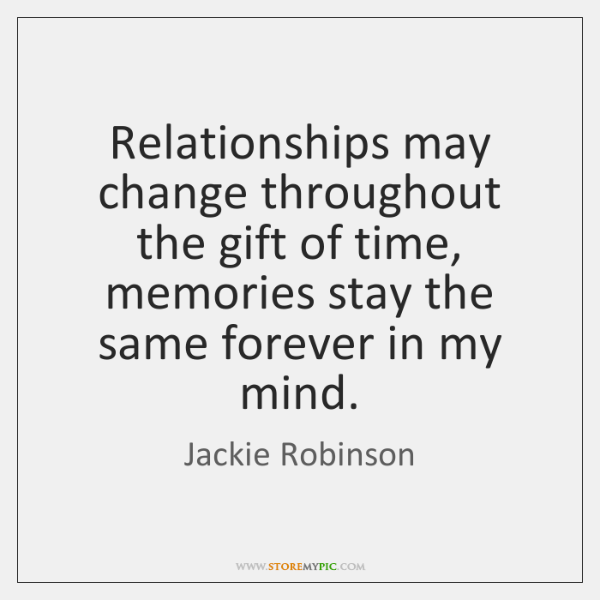 Relationships may change throughout the gift of time, memories stay the same ...