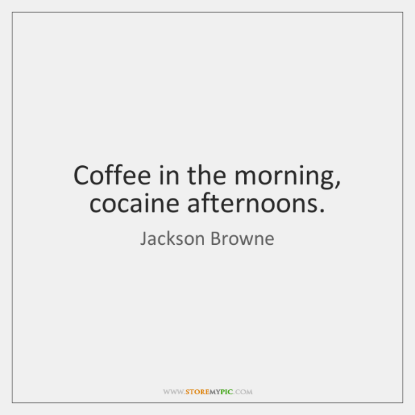 Coffee in the morning, cocaine afternoons.