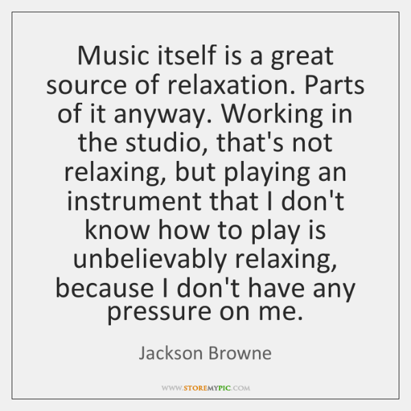 Music itself is a great source of relaxation. Parts of it anyway. ...