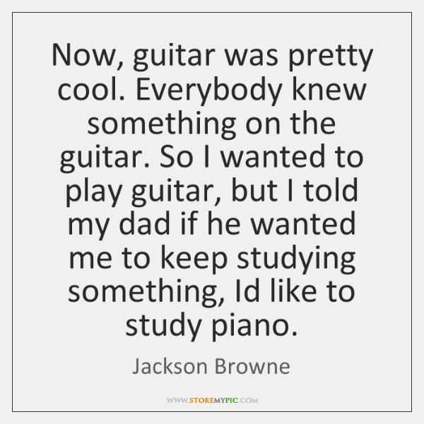 Now, guitar was pretty cool. Everybody knew something on the guitar. So ...