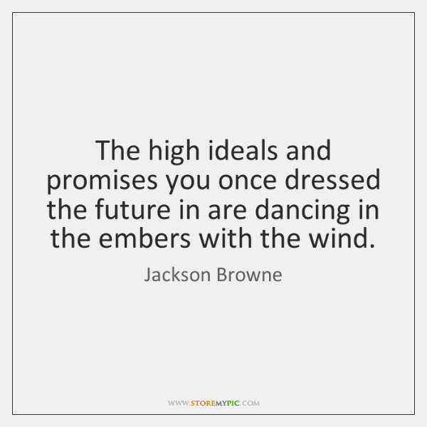 The high ideals and promises you once dressed the future in are ...