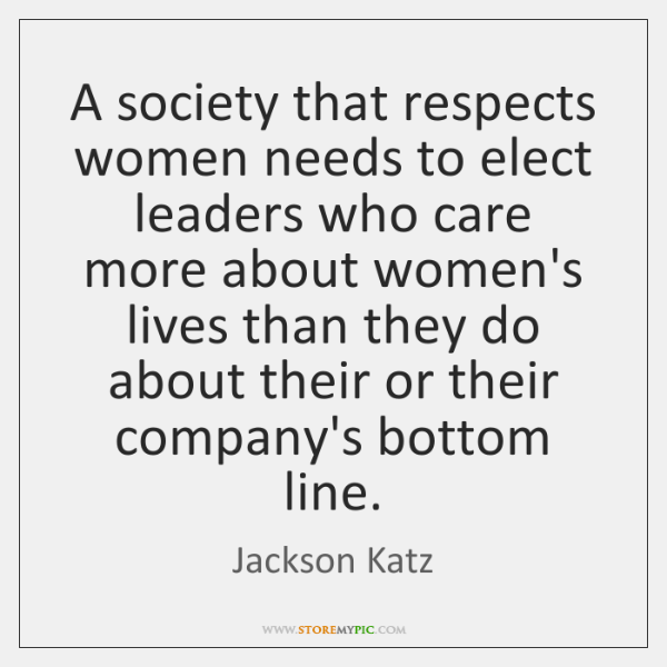 A society that respects women needs to elect leaders who care more ...