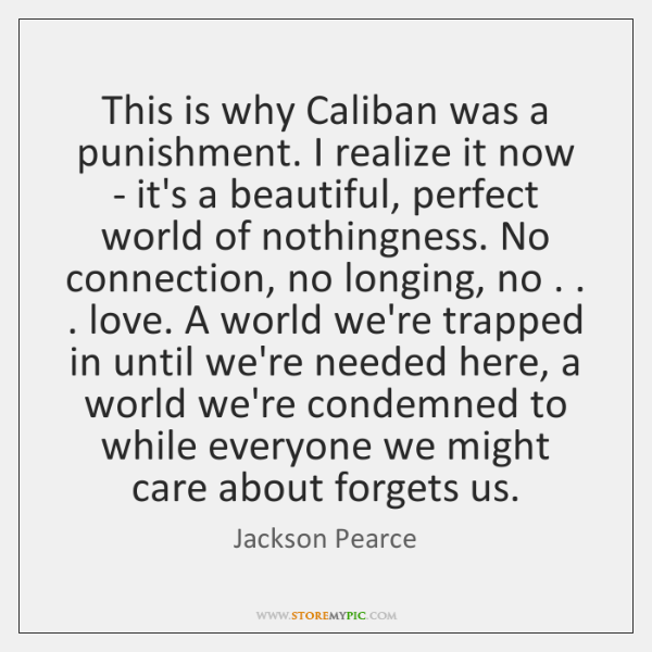 This is why Caliban was a punishment. I realize it now - ...