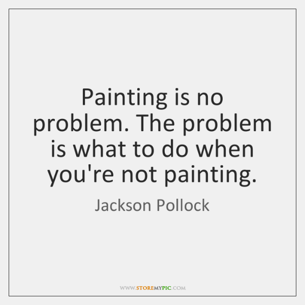 Painting is no problem. The problem is what to do when you're ...