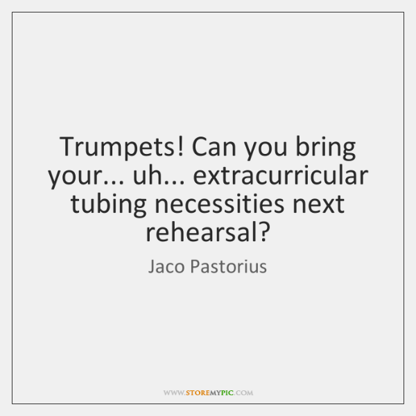Trumpets! Can you bring your... uh... extracurricular tubing necessities next rehearsal?