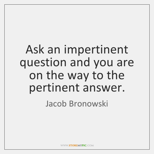 Ask an impertinent question and you are on the way to the ...