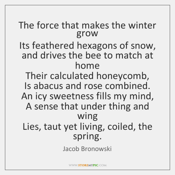 The force that makes the winter grow   Its feathered hexagons of snow,   ...