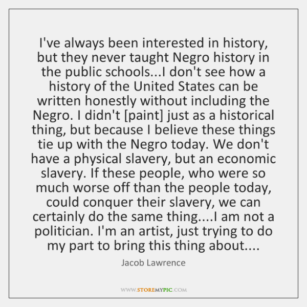 I've always been interested in history, but they never taught Negro history ...