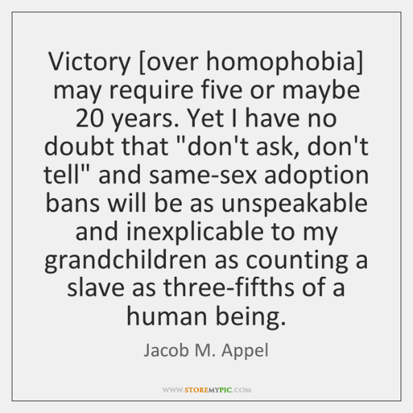 Victory [over homophobia] may require five or maybe 20 years. Yet I have ...