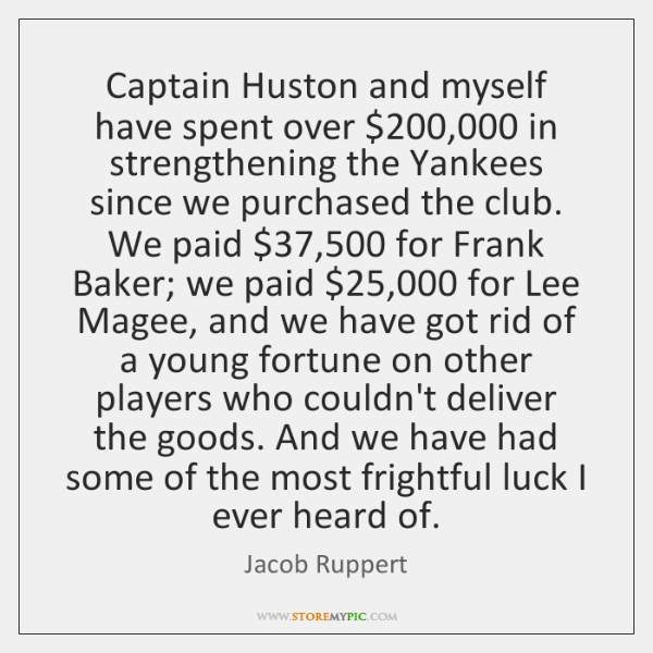 Captain Huston and myself have spent over $200,000 in strengthening the Yankees since ...