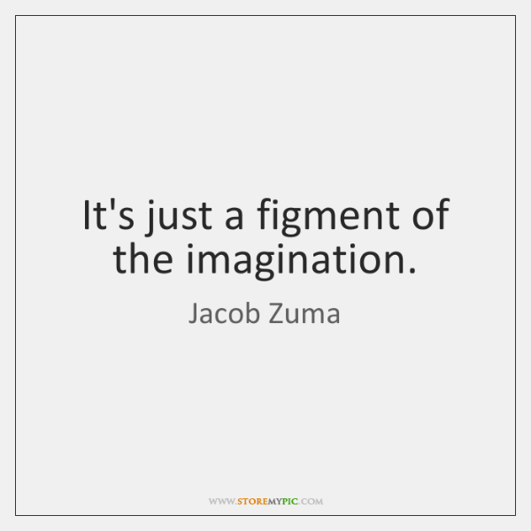 It's just a figment of the imagination.