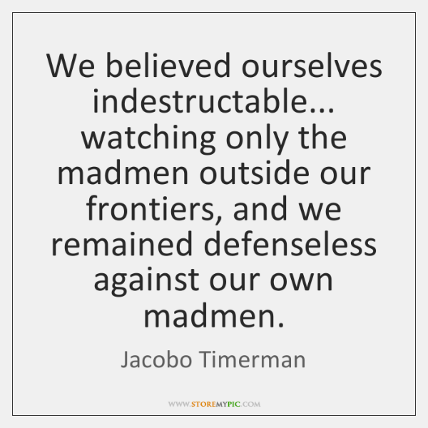 We believed ourselves indestructable... watching only the madmen outside our frontiers, and ...