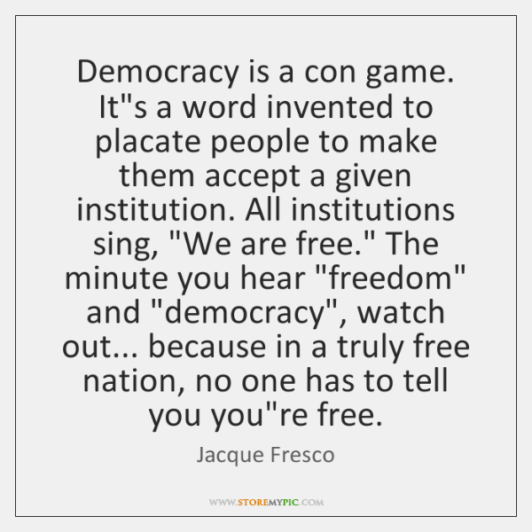 Democracy is a con game. It's a word invented to placate people ...