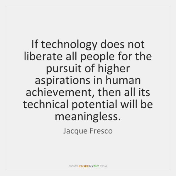 If technology does not liberate all people for the pursuit of higher ...
