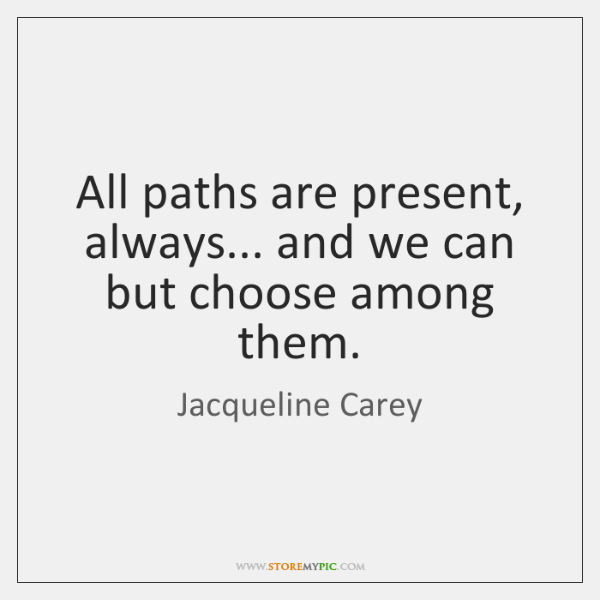 All paths are present, always... and we can but choose among them.