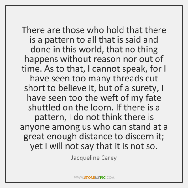 There are those who hold that there is a pattern to all ...