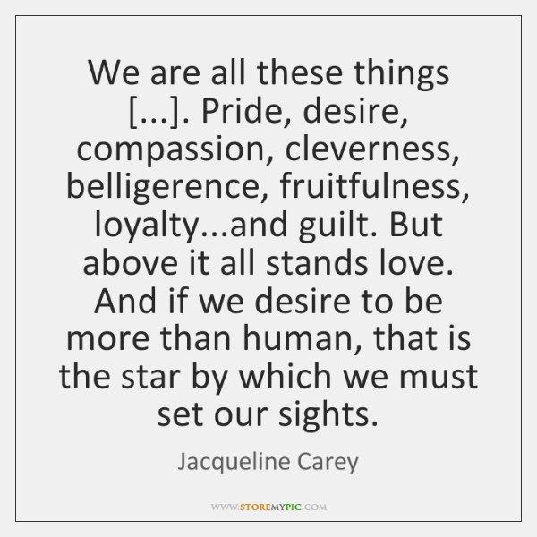 We are all these things [...]. Pride, desire, compassion, cleverness, belligerence, fruitfulness, lo