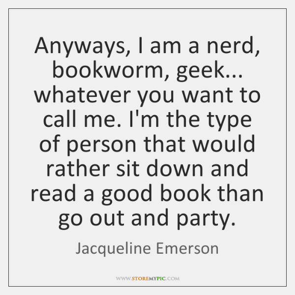 Anyways, I am a nerd, bookworm, geek... whatever you want to call ...