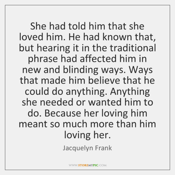 She had told him that she loved him. He had known that, ...