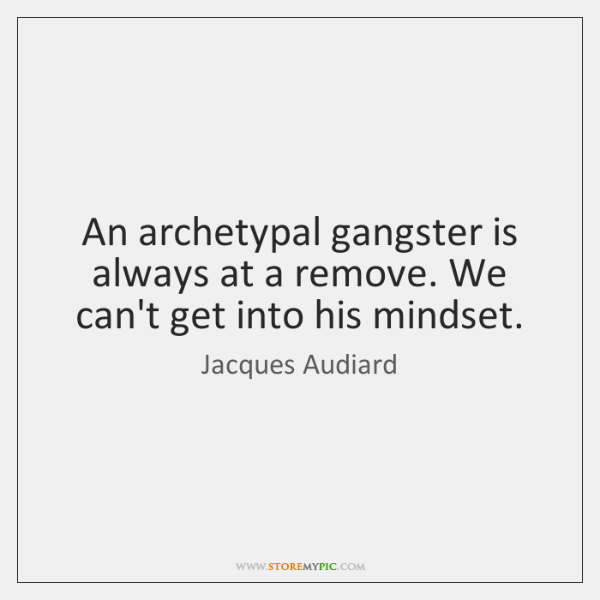 An archetypal gangster is always at a remove. We can't get into ...