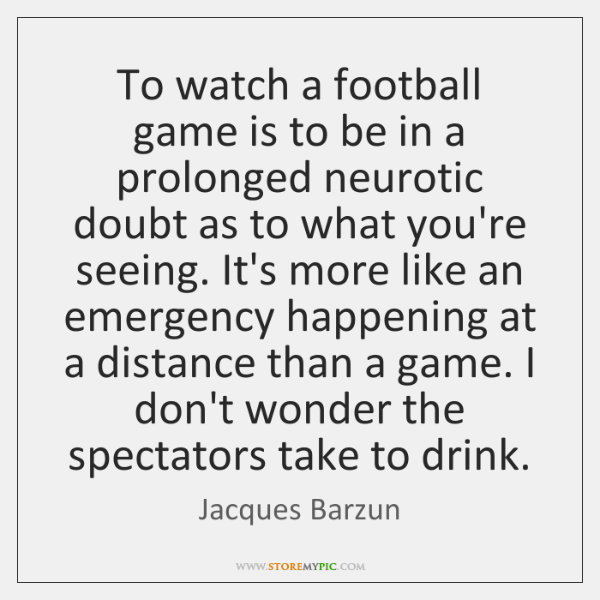 To watch a football game is to be in a prolonged neurotic ...
