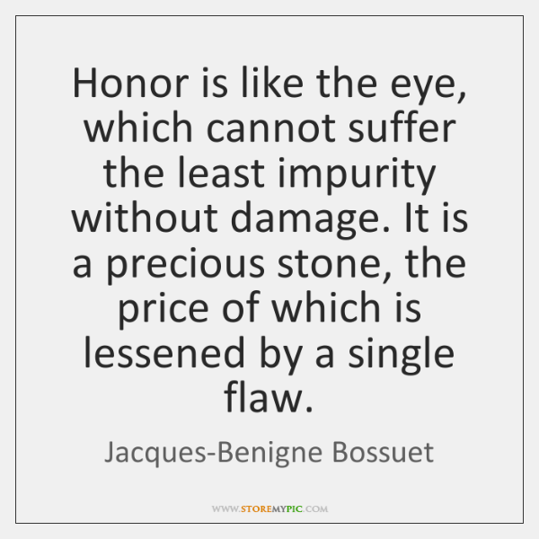 Honor is like the eye, which cannot suffer the least impurity without ...