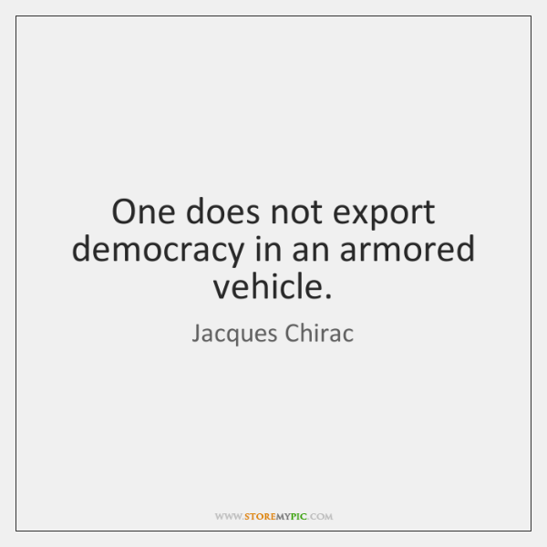 One does not export democracy in an armored vehicle.