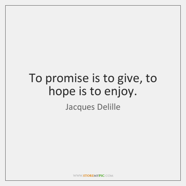 To promise is to give, to hope is to enjoy.