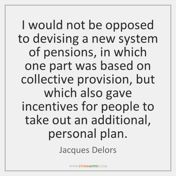 I would not be opposed to devising a new system of pensions, ...