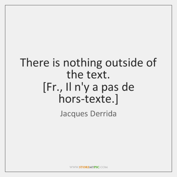 There is nothing outside of the text.  [Fr., Il n'y a pas ...