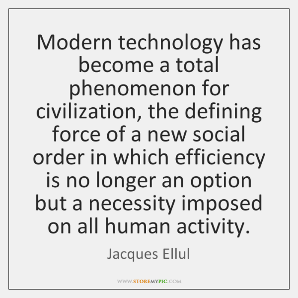 Modern technology has become a total phenomenon for civilization, the defining force ...