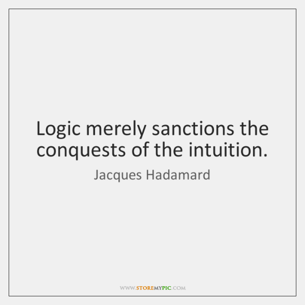 Logic merely sanctions the conquests of the intuition.