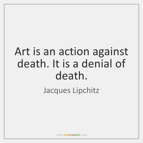 Art is an action against death. It is a denial of death.