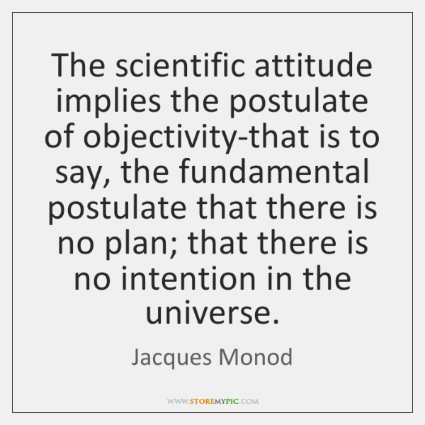The scientific attitude implies the postulate of objectivity-that is to say, the ...