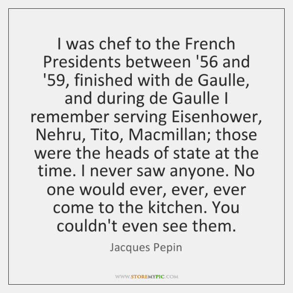 I was chef to the French Presidents between '56 and '59, finished ...