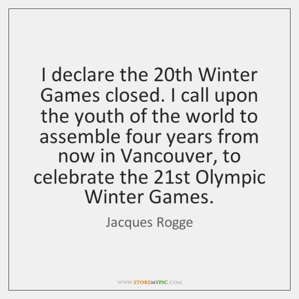 I declare the 20th Winter Games closed. I call upon the youth ...