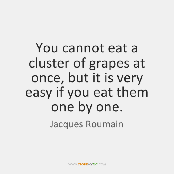 You cannot eat a cluster of grapes at once, but it is ...