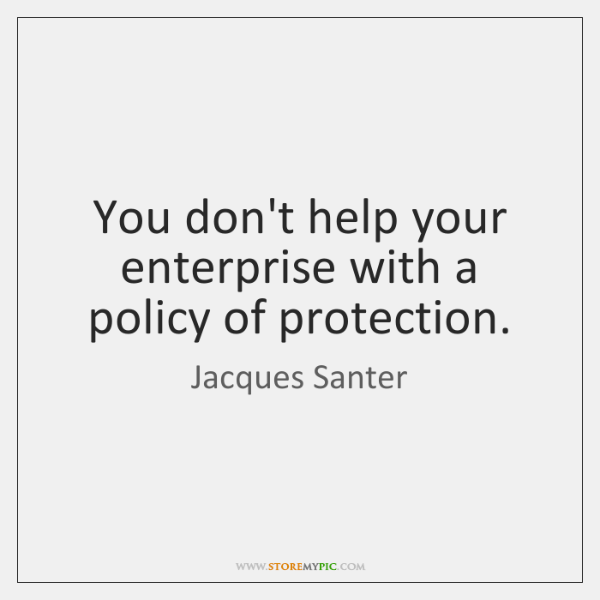 You don't help your enterprise with a policy of protection.